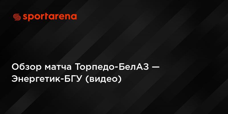 Обзор матча Торпедо-БелАЗ — Энергетик-БГУ (видео)